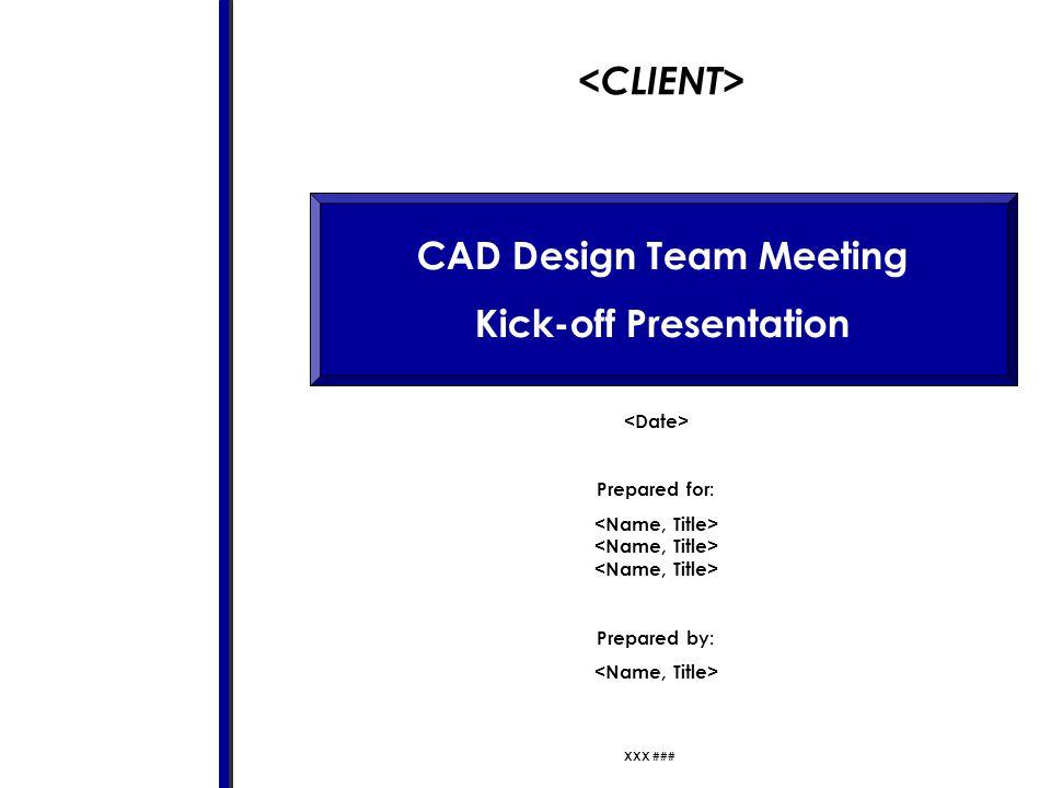 CAD Design Team Meeting Kick-off Presentation Prepared for: Prepared by: XXX ###