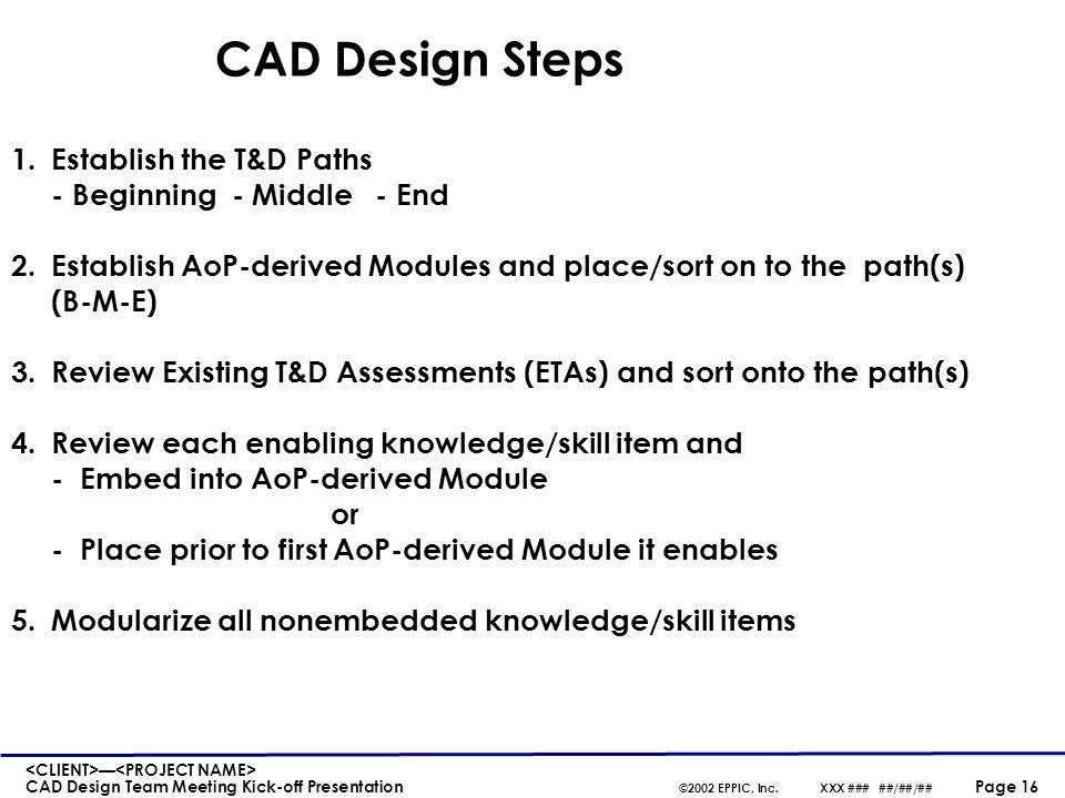 — CAD Design Team Meeting Kick-off Presentation ©2002 EPPIC, Inc.XXX ### ##/##/## Page 16 CAD Design Steps 1.Establish the T&D Paths - Beginning - Mid