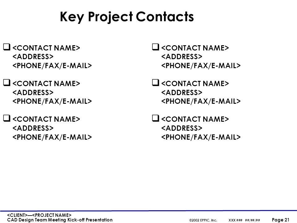 — CAD Design Team Meeting Kick-off Presentation ©2002 EPPIC, Inc.XXX ### ##/##/## Page 21 Key Project Contacts q q q q q q