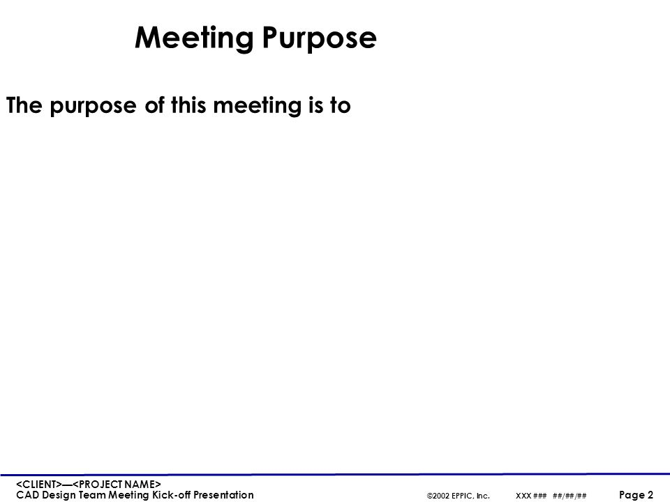 — CAD Design Team Meeting Kick-off Presentation ©2002 EPPIC, Inc.XXX ### ##/##/## Page 3 Design Meeting Agenda Meeting open and introductions Project background, overview, and status update Design Phase overview Meeting summary and close