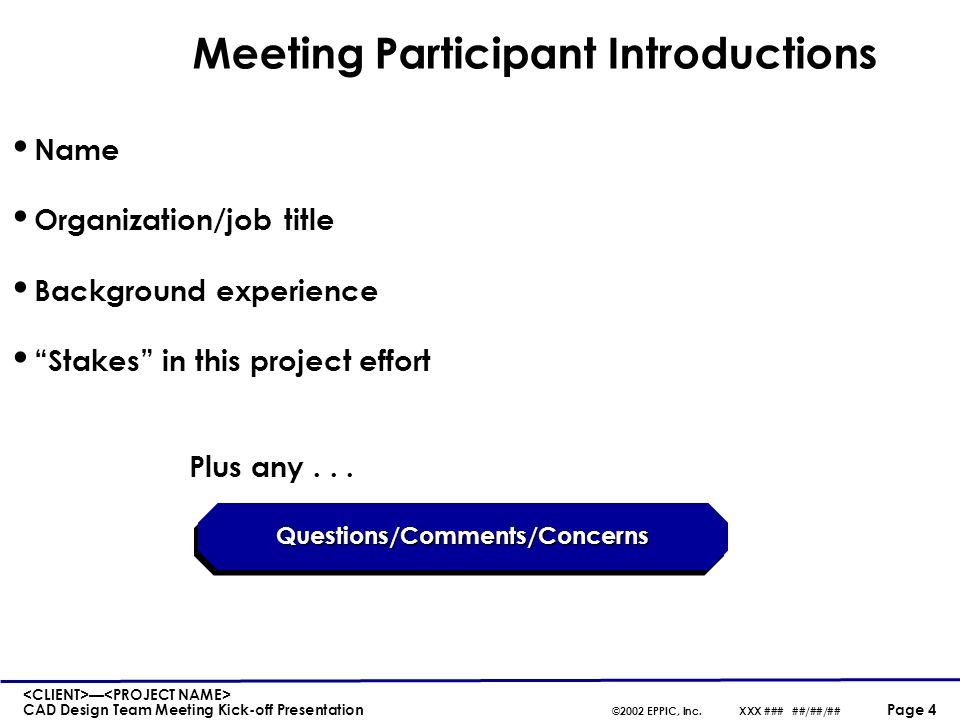 — CAD Design Team Meeting Kick-off Presentation ©2002 EPPIC, Inc.XXX ### ##/##/## Page 4 Meeting Participant Introductions Name Organization/job title