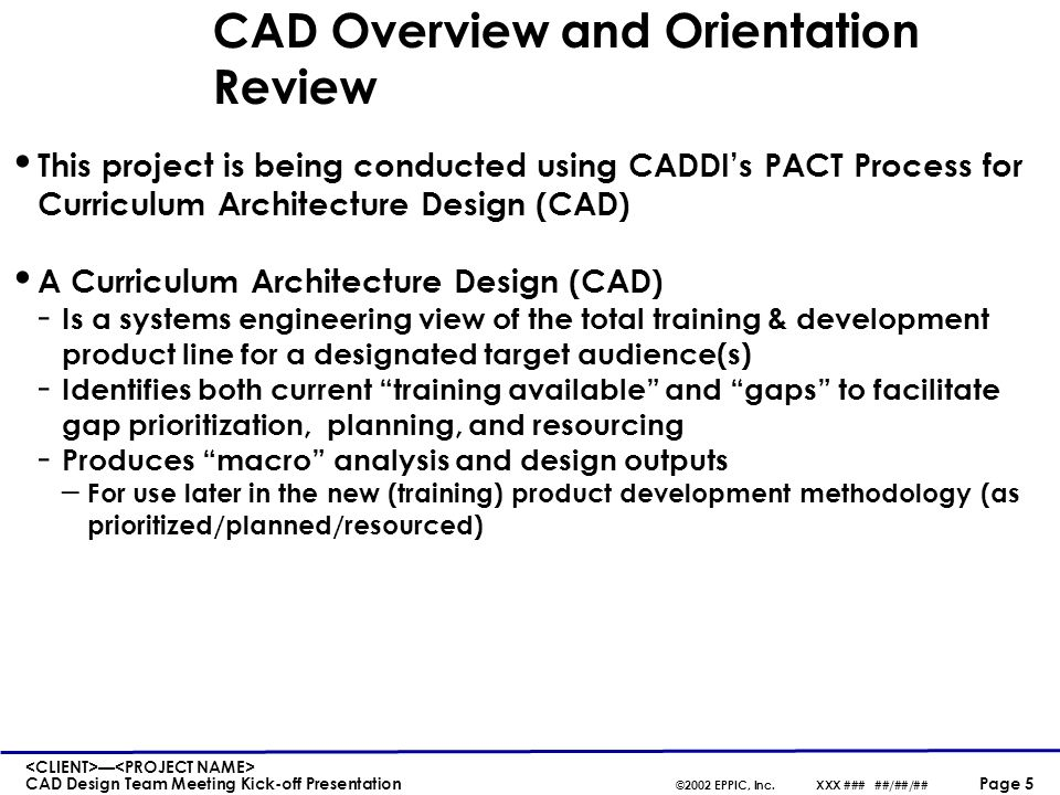 — CAD Design Team Meeting Kick-off Presentation ©2002 EPPIC, Inc.XXX ### ##/##/## Page 16 CAD Design Steps 1.Establish the T&D Paths - Beginning - Middle - End 2.Establish AoP-derived Modules and place/sort on to the path(s) (B-M-E) 3.Review Existing T&D Assessments (ETAs) and sort onto the path(s) 4.Review each enabling knowledge/skill item and - Embed into AoP-derived Module or - Place prior to first AoP-derived Module it enables 5.Modularize all nonembedded knowledge/skill items