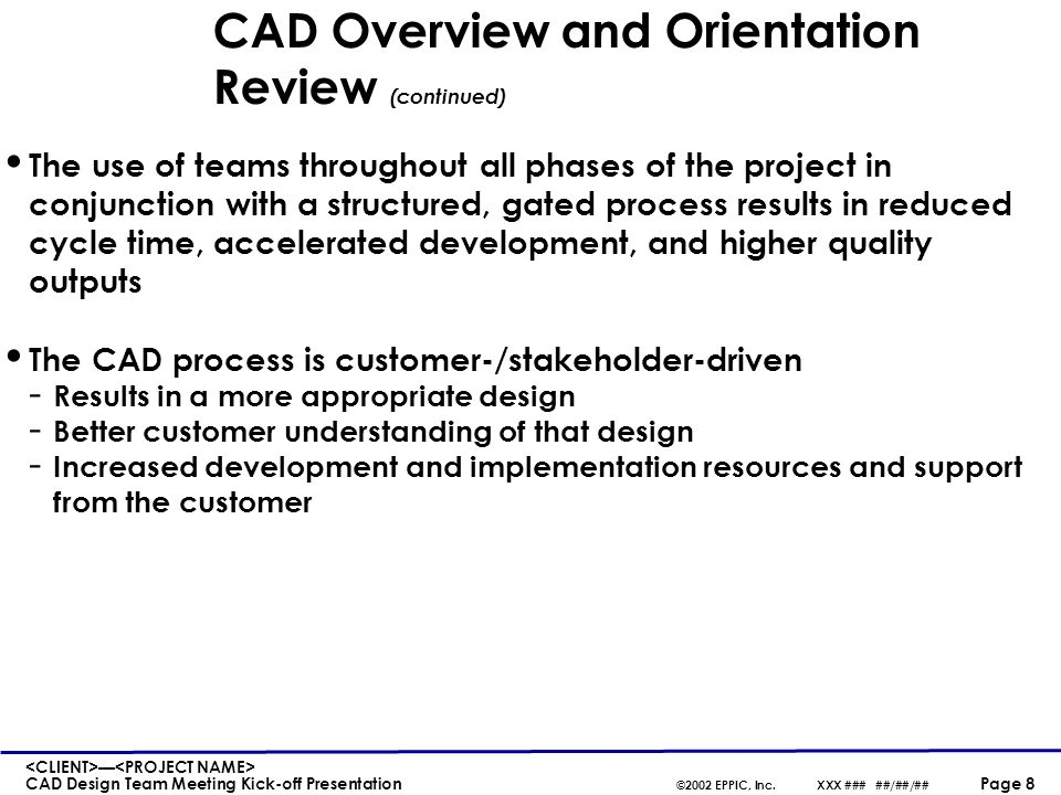 — CAD Design Team Meeting Kick-off Presentation ©2002 EPPIC, Inc.XXX ### ##/##/## Page 8 CAD Overview and Orientation Review (continued) The use of te