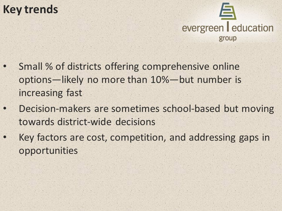 Key trends Small % of districts offering comprehensive online options—likely no more than 10%—but number is increasing fast Decision-makers are sometimes school-based but moving towards district-wide decisions Key factors are cost, competition, and addressing gaps in opportunities