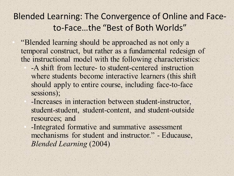 Blended Learning: The Convergence of Online and Face- to-Face…the Best of Both Worlds Blended learning should be approached as not only a temporal construct, but rather as a fundamental redesign of the instructional model with the following characteristics: -A shift from lecture- to student-centered instruction where students become interactive learners (this shift should apply to entire course, including face-to-face sessions); -Increases in interaction between student-instructor, student-student, student-content, and student-outside resources; and -Integrated formative and summative assessment mechanisms for student and instructor. - Educause, Blended Learning (2004)