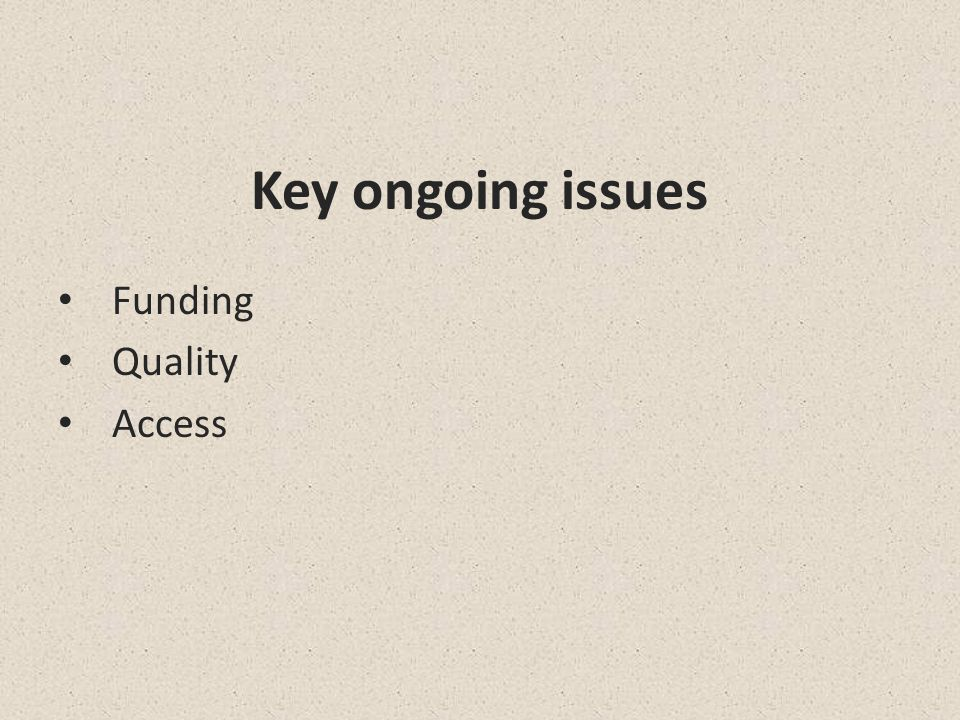 Key ongoing issues Funding Quality Access