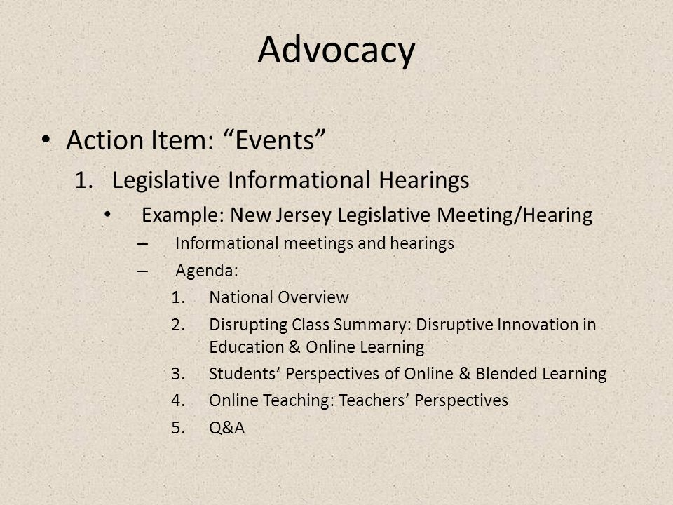 Advocacy Action Item: Events 1.Legislative Informational Hearings Example: New Jersey Legislative Meeting/Hearing – Informational meetings and hearings – Agenda: 1.National Overview 2.Disrupting Class Summary: Disruptive Innovation in Education & Online Learning 3.Students' Perspectives of Online & Blended Learning 4.Online Teaching: Teachers' Perspectives 5.Q&A