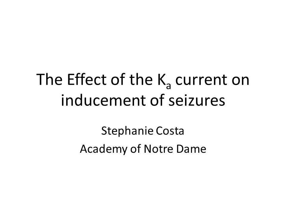 The Effect of the K a current on inducement of seizures Stephanie Costa Academy of Notre Dame