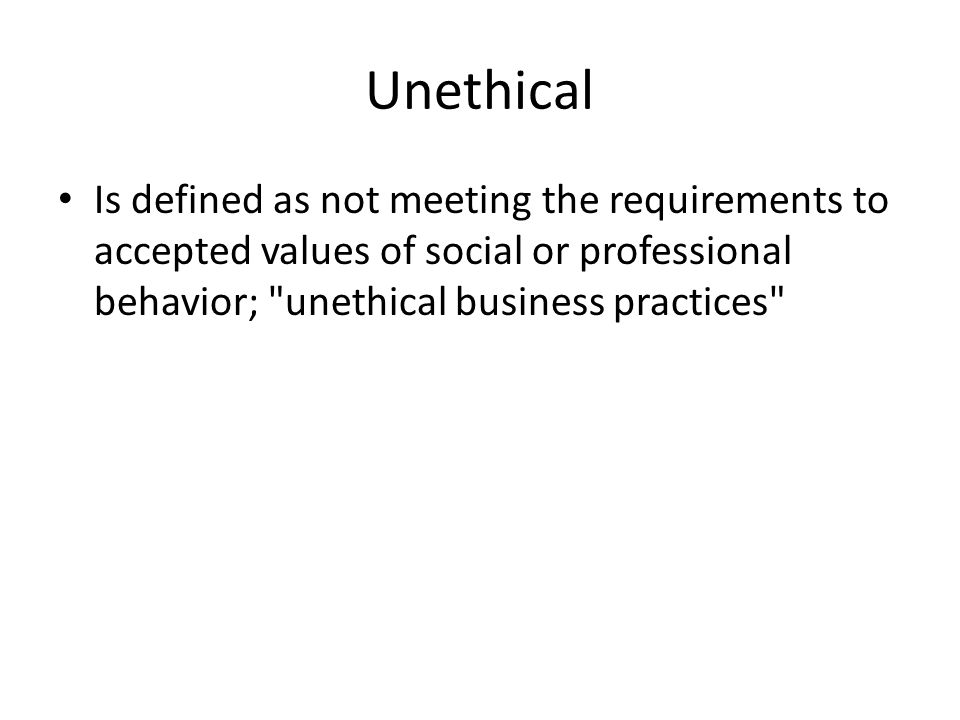 Unethical Is defined as not meeting the requirements to accepted values of social or professional behavior; unethical business practices