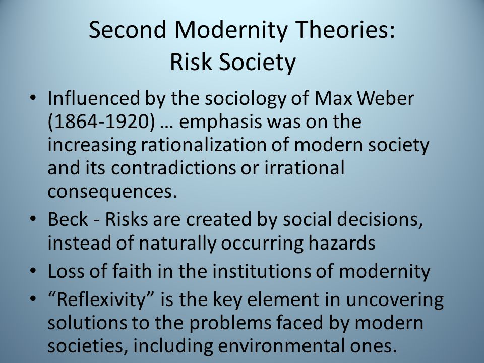 Second Modernity Theories: Risk Society Influenced by the sociology of Max Weber (1864-1920) … emphasis was on the increasing rationalization of modern society and its contradictions or irrational consequences.