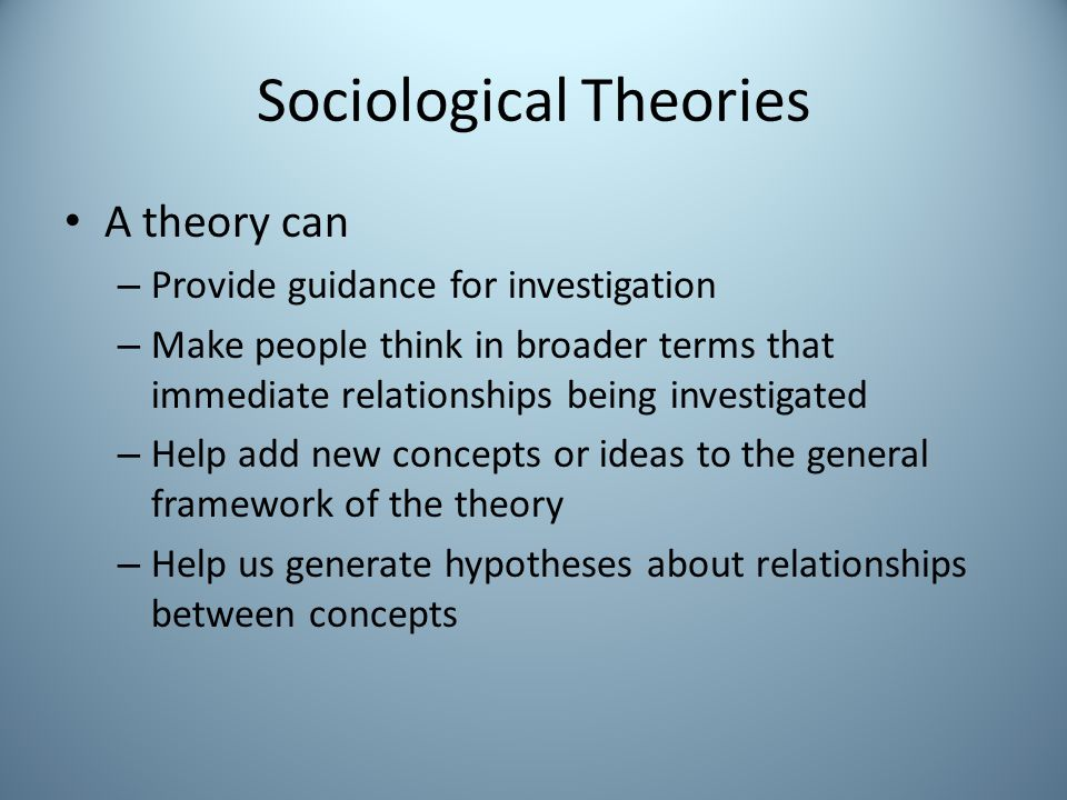 Sociological Theories A theory can – Provide guidance for investigation – Make people think in broader terms that immediate relationships being investigated – Help add new concepts or ideas to the general framework of the theory – Help us generate hypotheses about relationships between concepts