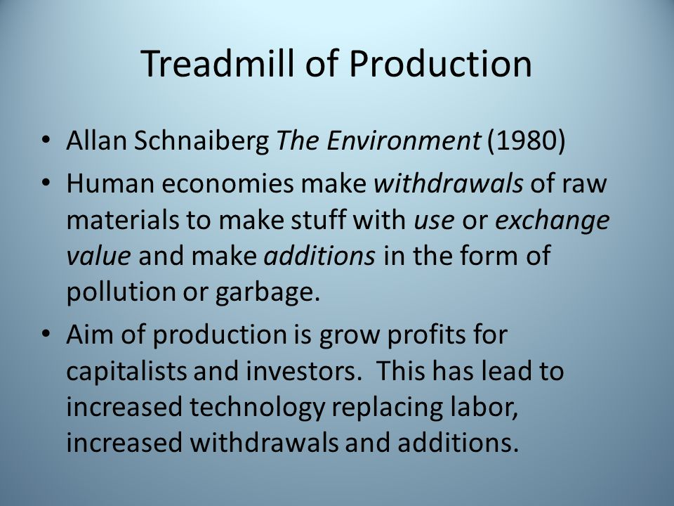 Treadmill of Production Allan Schnaiberg The Environment (1980) Human economies make withdrawals of raw materials to make stuff with use or exchange value and make additions in the form of pollution or garbage.