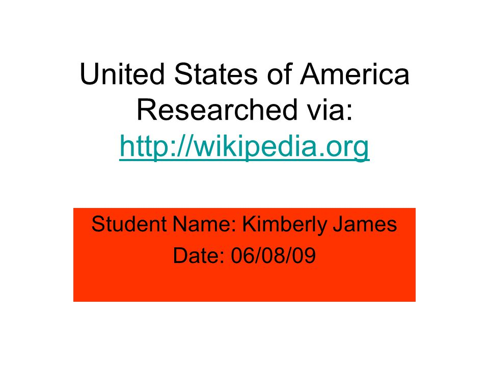 United States of America Researched via: http://wikipedia.org Student Name: Kimberly James Date: 06/08/09