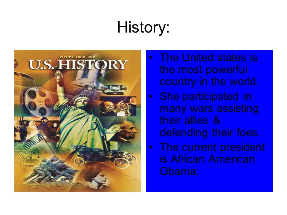 History: The United states is the most powerful country in the world. She participated in many wars assisting their allies & defending their foes. The