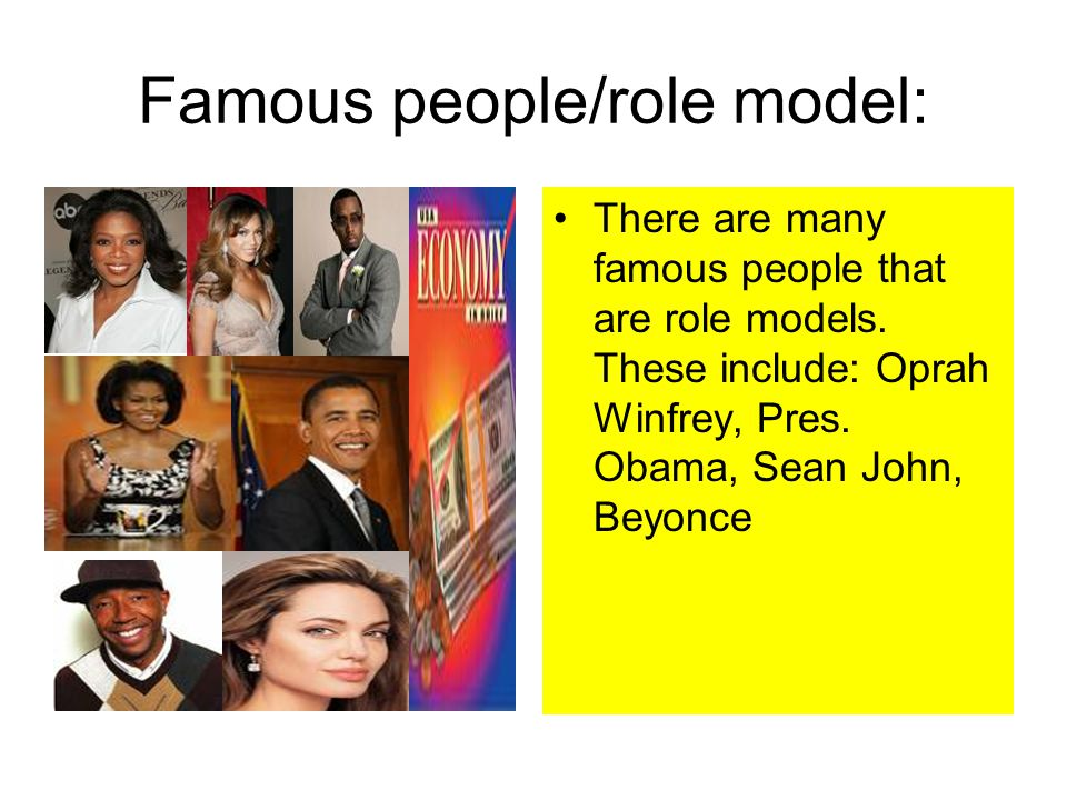 Famous people/role model: There are many famous people that are role models. These include: Oprah Winfrey, Pres. Obama, Sean John, Beyonce