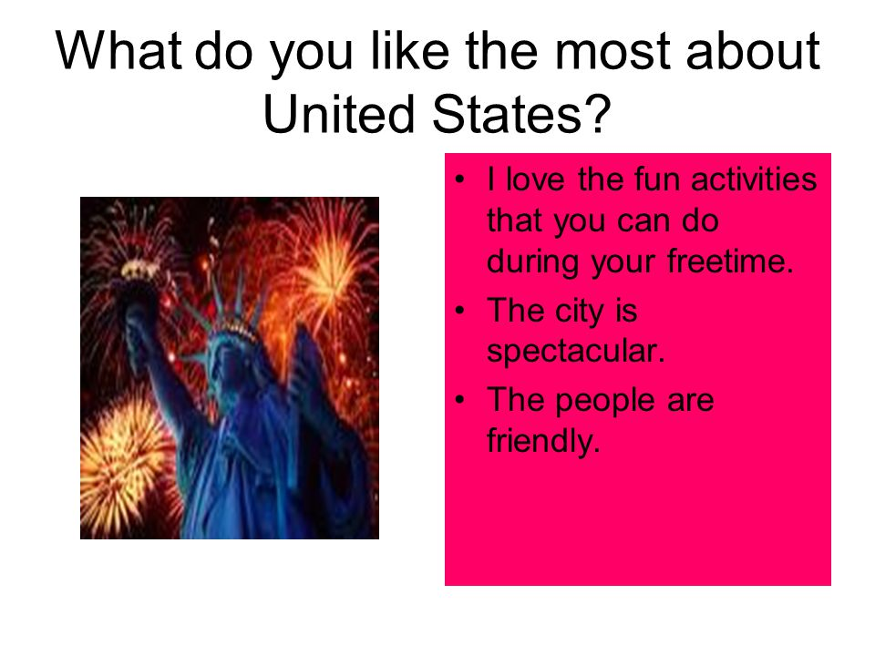 What do you like the most about United States? I love the fun activities that you can do during your freetime. The city is spectacular. The people are