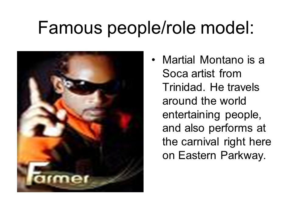 Famous people/role model: Martial Montano is a Soca artist from Trinidad.