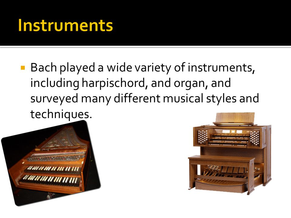  Bach played a wide variety of instruments, including harpischord, and organ, and surveyed many different musical styles and techniques.