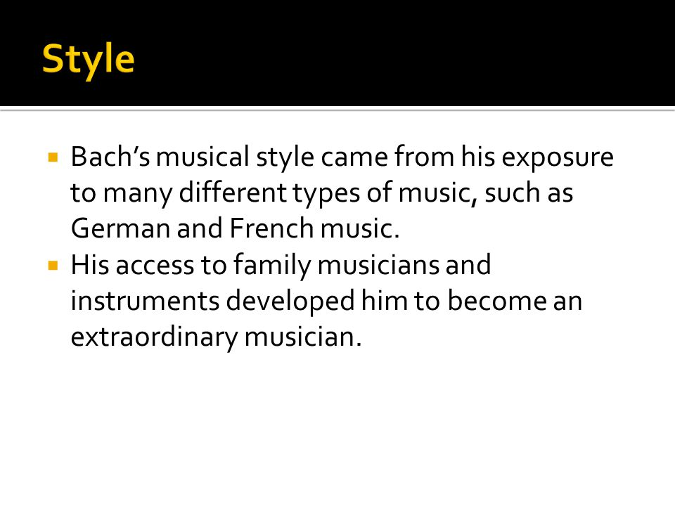  Bach's musical style came from his exposure to many different types of music, such as German and French music.