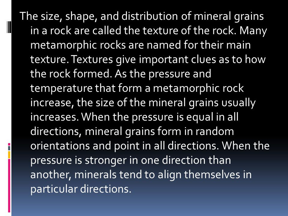 The size, shape, and distribution of mineral grains in a rock are called the texture of the rock. Many metamorphic rocks are named for their main text