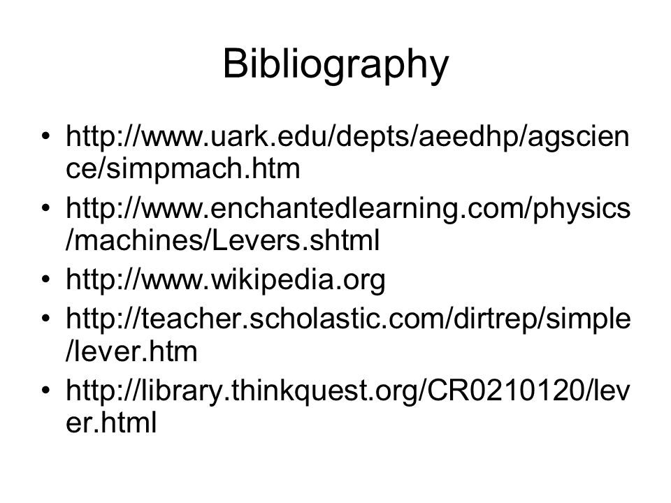 Bibliography http://www.uark.edu/depts/aeedhp/agscien ce/simpmach.htm http://www.enchantedlearning.com/physics /machines/Levers.shtml http://www.wikipedia.org http://teacher.scholastic.com/dirtrep/simple /lever.htm http://library.thinkquest.org/CR0210120/lev er.html