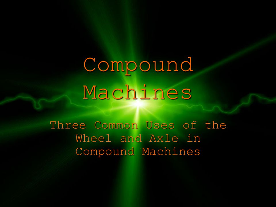 Compound Machines Three Common Uses of the Wheel and Axle in Compound Machines