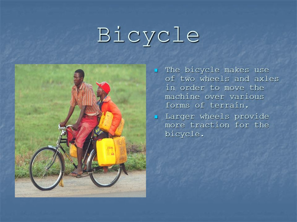 Bicycle The bicycle makes use of two wheels and axles in order to move the machine over various forms of terrain.