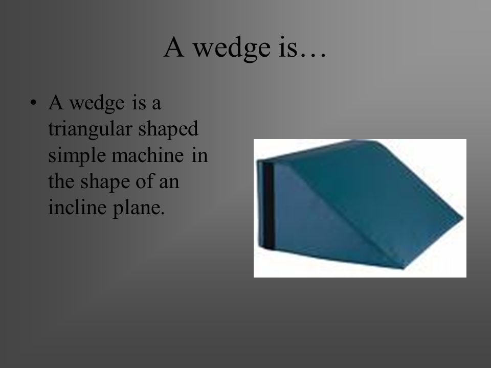 A wedge is… A wedge is a triangular shaped simple machine in the shape of an incline plane.