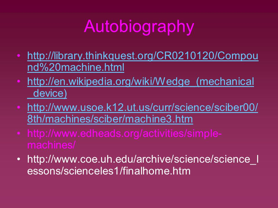 Autobiography http://library.thinkquest.org/CR0210120/Compou nd%20machine.htmlhttp://library.thinkquest.org/CR0210120/Compou nd%20machine.html http://en.wikipedia.org/wiki/Wedge_(mechanical _device)http://en.wikipedia.org/wiki/Wedge_(mechanical _device) http://www.usoe.k12.ut.us/curr/science/sciber00/ 8th/machines/sciber/machine3.htmhttp://www.usoe.k12.ut.us/curr/science/sciber00/ 8th/machines/sciber/machine3.htm http://www.edheads.org/activities/simple- machines/ http://www.coe.uh.edu/archive/science/science_l essons/scienceles1/finalhome.htm