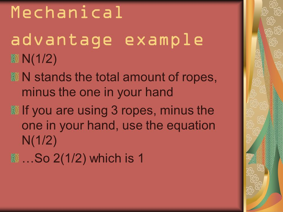 Mechanical advantage example N(1/2) N stands the total amount of ropes, minus the one in your hand If you are using 3 ropes, minus the one in your hand, use the equation N(1/2) …So 2(1/2) which is 1