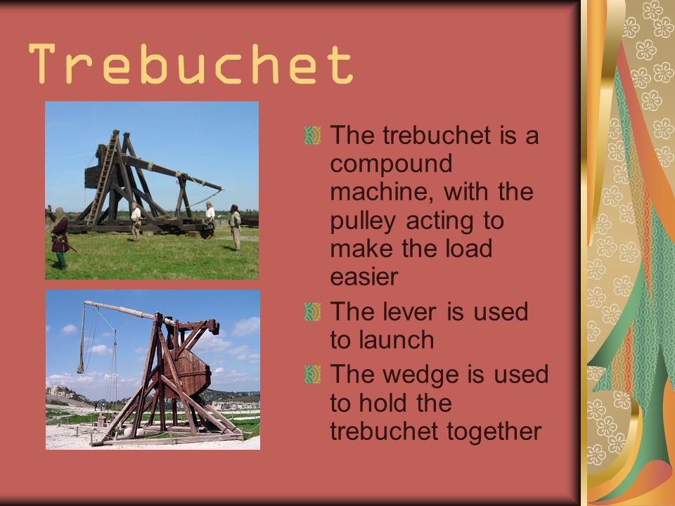 Trebuchet The trebuchet is a compound machine, with the pulley acting to make the load easier The lever is used to launch The wedge is used to hold the trebuchet together