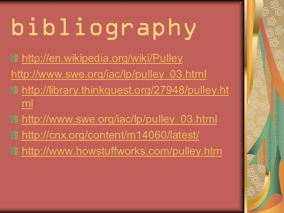 bibliography http://en.wikipedia.org/wiki/Pulley http://www.swe.org/iac/lp/pulley_03.html http://library.thinkquest.org/27948/pulley.ht ml http://www.swe.org/iac/lp/pulley_03.html http://cnx.org/content/m14060/latest/ http://www.howstuffworks.com/pulley.htm