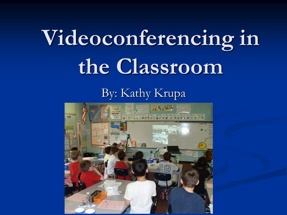 Videoconferencing in the Classroom By: Kathy Krupa