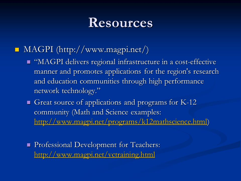 Resources MAGPI (  MAGPI (  MAGPI delivers regional infrastructure in a cost-effective manner and promotes applications for the region s research and education communities through high performance network technology. MAGPI delivers regional infrastructure in a cost-effective manner and promotes applications for the region s research and education communities through high performance network technology. Great source of applications and programs for K-12 community (Math and Science examples:   Great source of applications and programs for K-12 community (Math and Science examples:     Professional Development for Teachers:   Professional Development for Teachers: