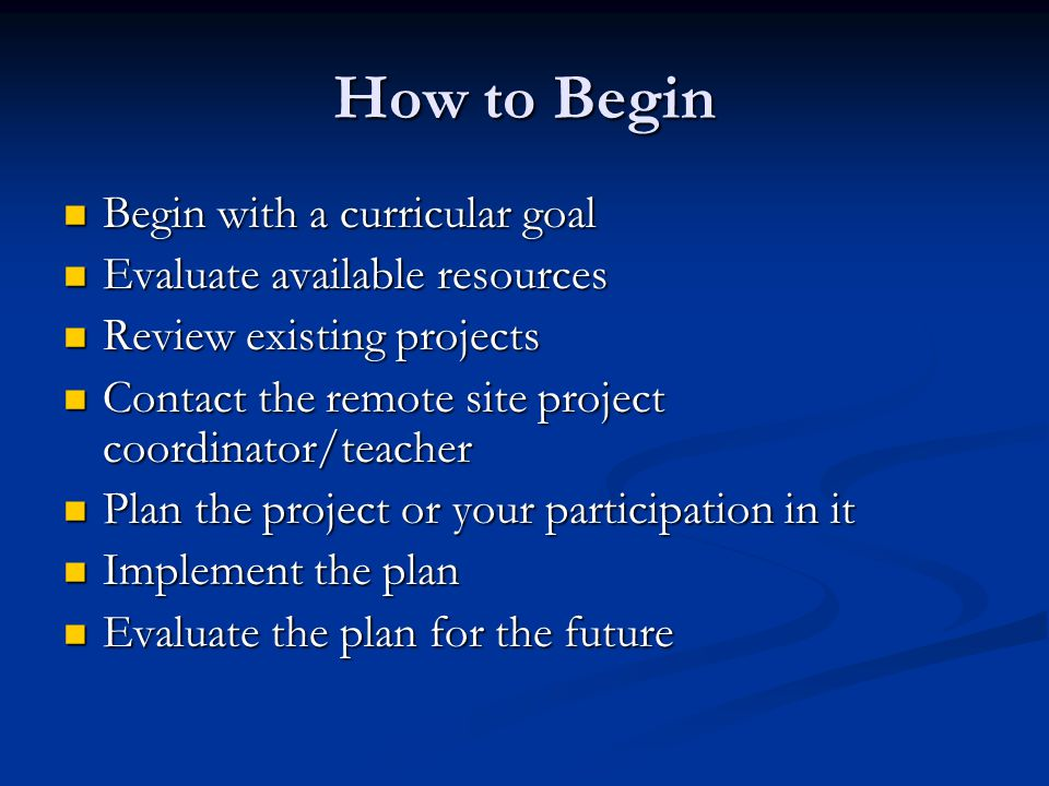 How to Begin Begin with a curricular goal Begin with a curricular goal Evaluate available resources Evaluate available resources Review existing projects Review existing projects Contact the remote site project coordinator/teacher Contact the remote site project coordinator/teacher Plan the project or your participation in it Plan the project or your participation in it Implement the plan Implement the plan Evaluate the plan for the future Evaluate the plan for the future
