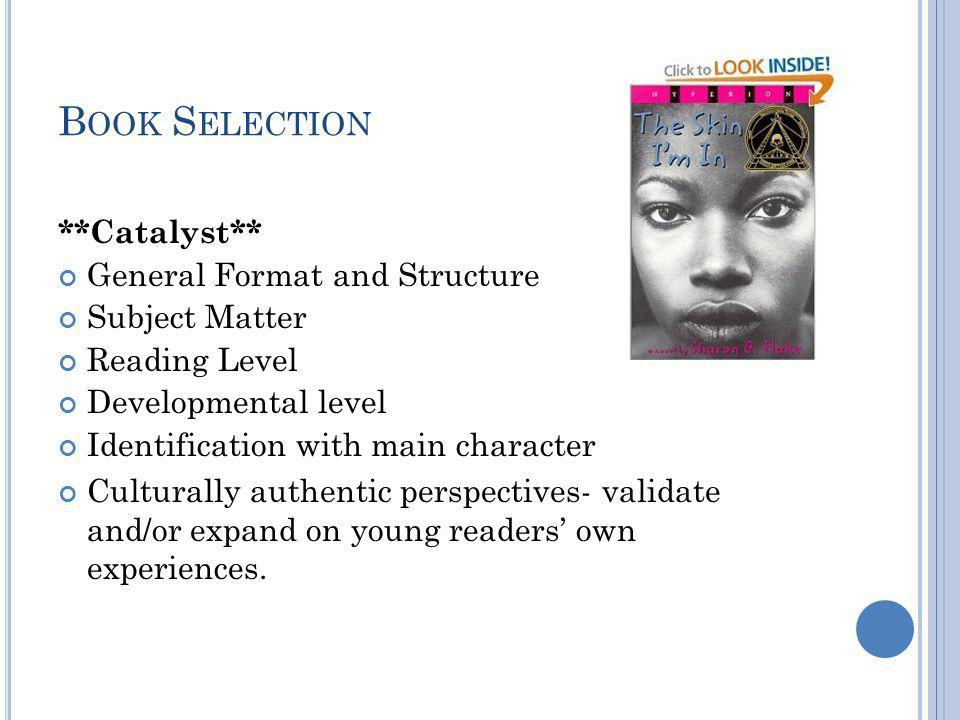 B OOK S ELECTION **Catalyst** General Format and Structure Subject Matter Reading Level Developmental level Identification with main character Culturally authentic perspectives- validate and/or expand on young readers' own experiences.