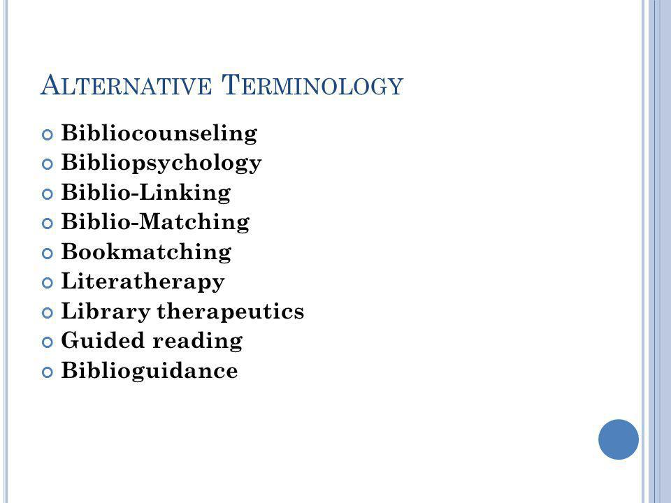 A LTERNATIVE T ERMINOLOGY Bibliocounseling Bibliopsychology Biblio-Linking Biblio-Matching Bookmatching Literatherapy Library therapeutics Guided reading Biblioguidance