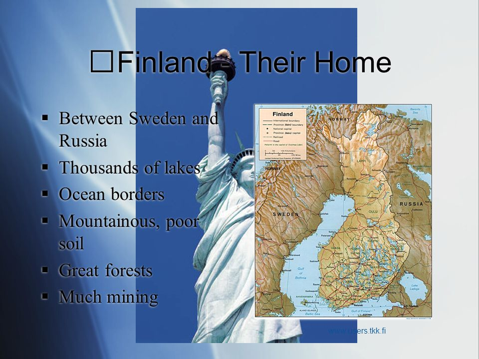 Finland - Their Home  Between Sweden and Russia  Thousands of lakes  Ocean borders  Mountainous, poor soil  Great forests  Much mining  Between Sweden and Russia  Thousands of lakes  Ocean borders  Mountainous, poor soil  Great forests  Much mining www.users.tkk.fi