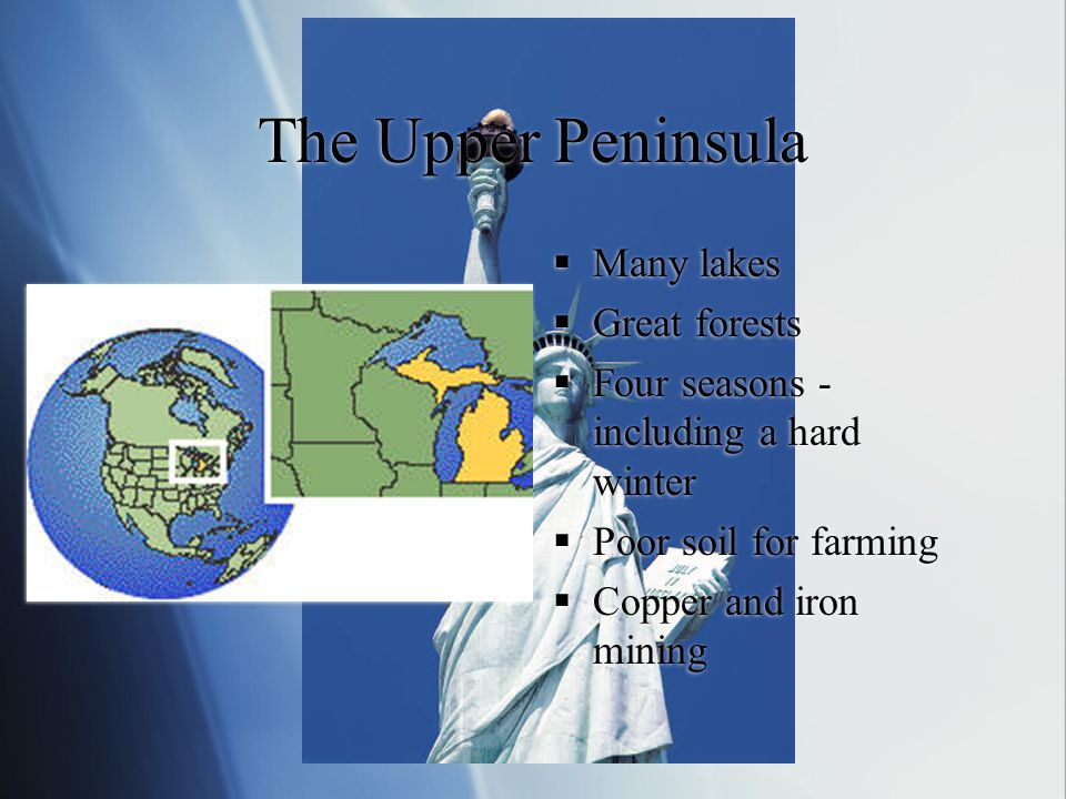 The Upper Peninsula  Many lakes  Great forests  Four seasons - including a hard winter  Poor soil for farming  Copper and iron mining