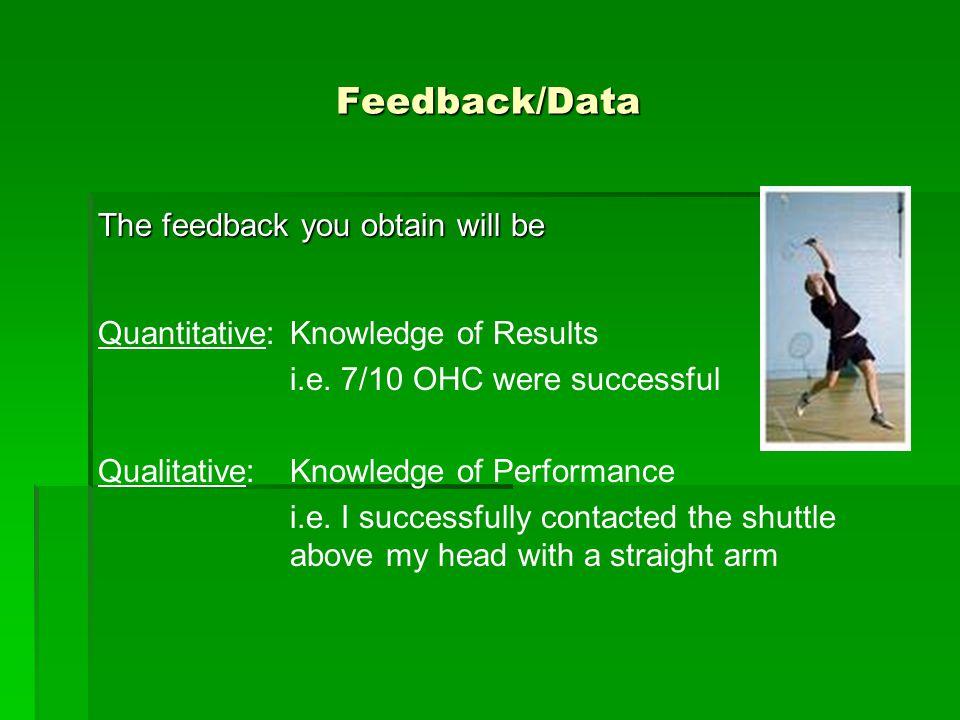 Feedback/Data The feedback you obtain will be Quantitative: Knowledge of Results i.e. 7/10 OHC were successful Qualitative: Knowledge of Performance i
