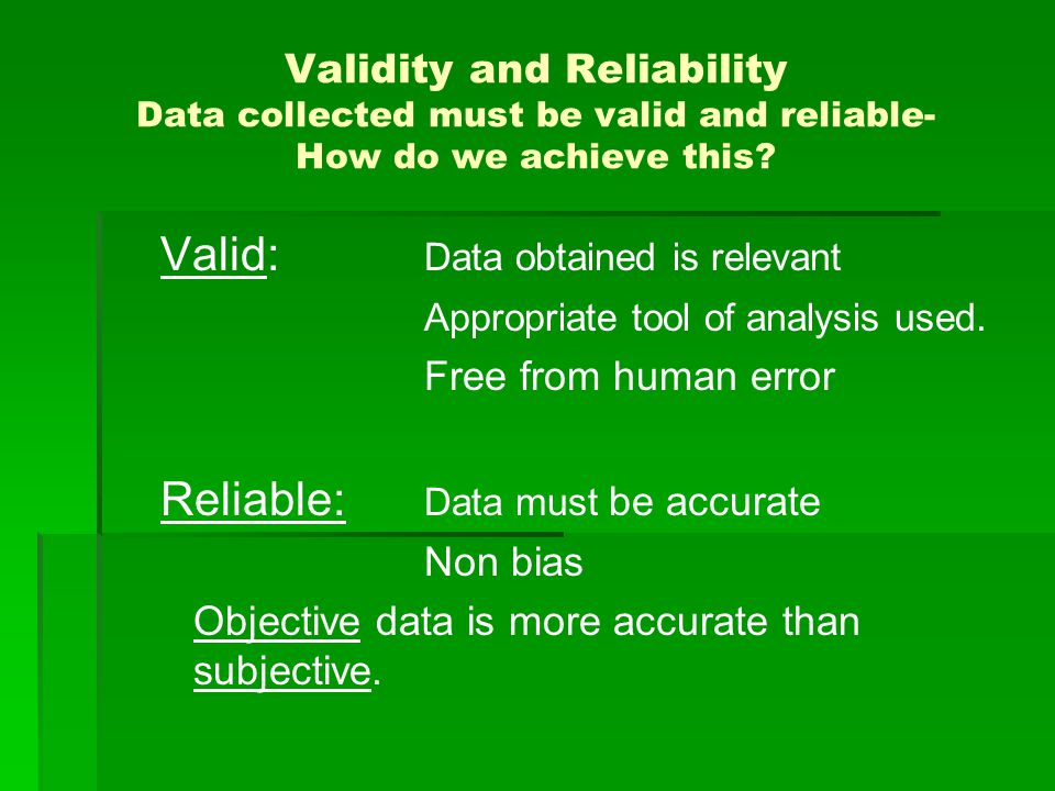 Validity and Reliability Data collected must be valid and reliable- How do we achieve this? Valid: Data obtained is relevant Appropriate tool of analy