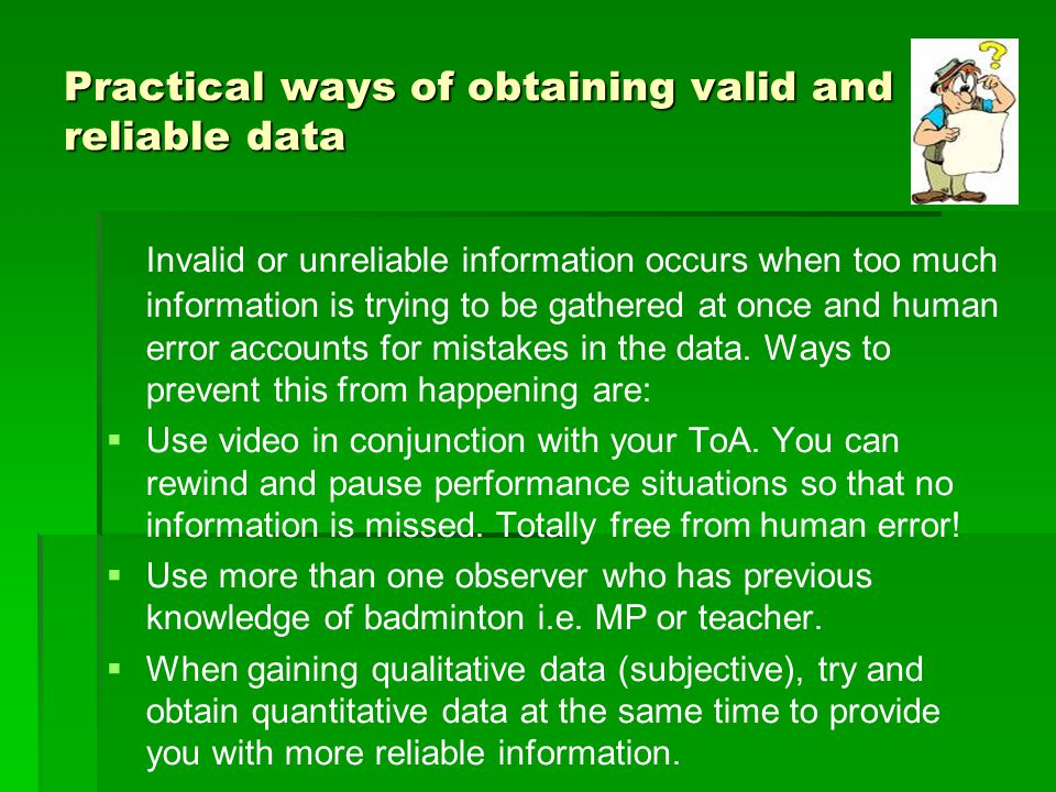 Practical ways of obtaining valid and reliable data Invalid or unreliable information occurs when too much information is trying to be gathered at onc
