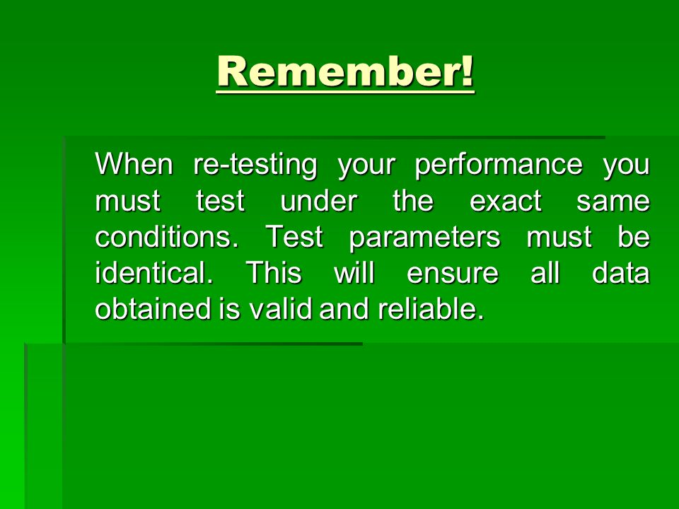 Remember! When re-testing your performance you must test under the exact same conditions. Test parameters must be identical. This will ensure all data
