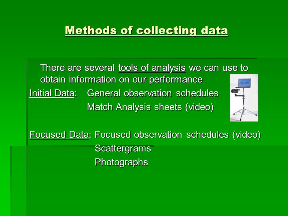 Methods of collecting data There are several tools of analysis we can use to obtain information on our performance Initial Data:General observation sc
