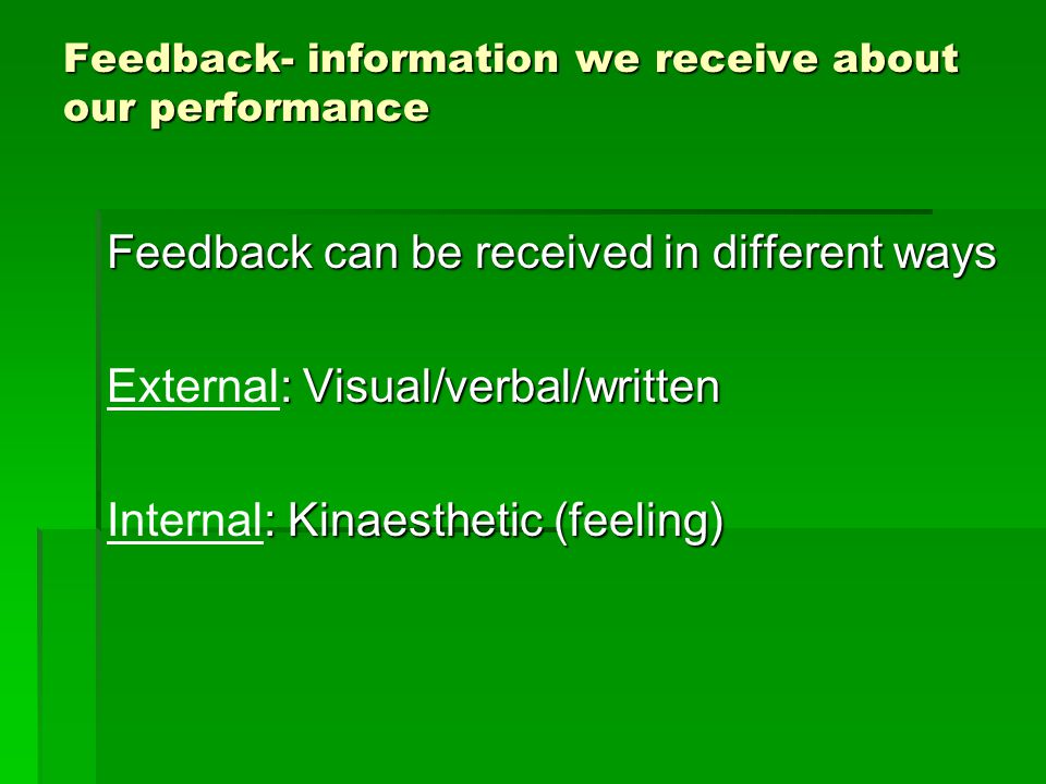 Feedback- information we receive about our performance Feedback can be received in different ways : Visual/verbal/written External: Visual/verbal/written : Kinaesthetic (feeling) Internal: Kinaesthetic (feeling)