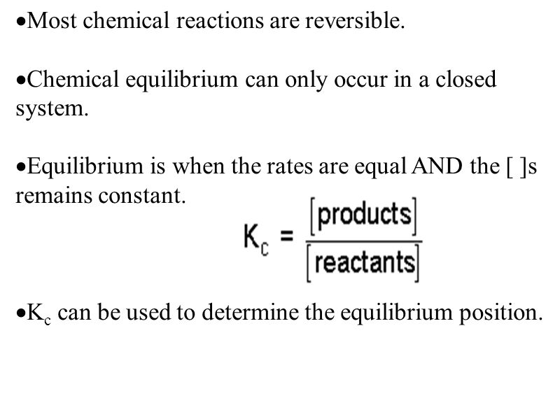  Most chemical reactions are reversible.  Chemical equilibrium can only occur in a closed system.