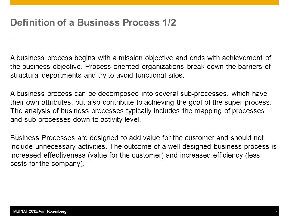 ©2011 SAP AG. All rights reserved.6 MBPM/F2012/Ann Rosenberg Definition of a Business Process 1/2 A business process begins with a mission objective a
