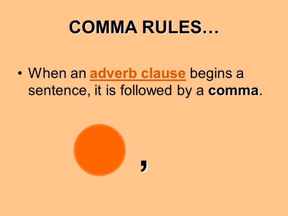 COMMA RULES… commaWhen an adverb clause begins a sentence, it is followed by a comma.,