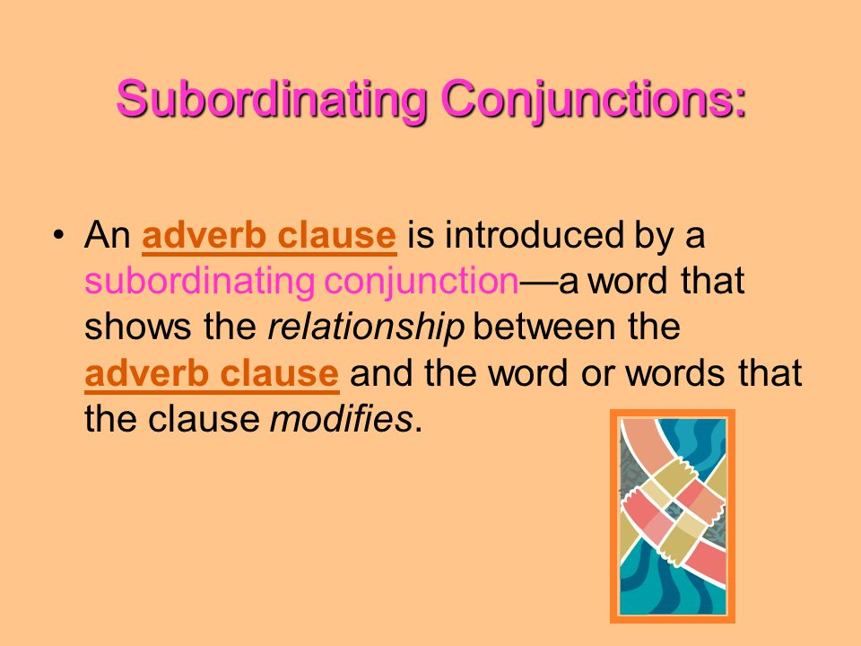 Subordinating Conjunctions: An adverb clause is introduced by a subordinating conjunction—a word that shows the relationship between the adverb clause