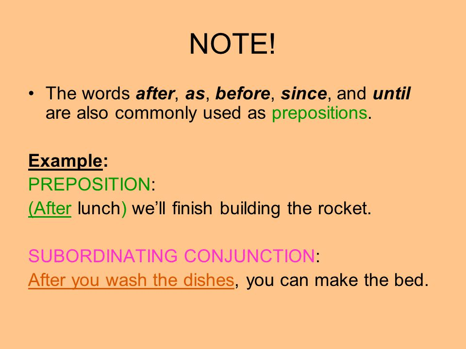 NOTE! The words after, as, before, since, and until are also commonly used as prepositions. Example: PREPOSITION: (After lunch) we'll finish building